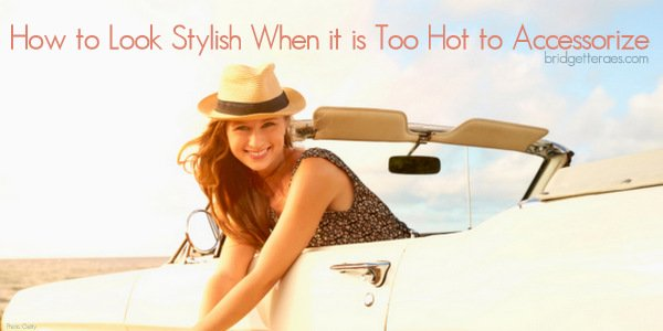 How to Look Stylish When it is Too Hot to Accessorize