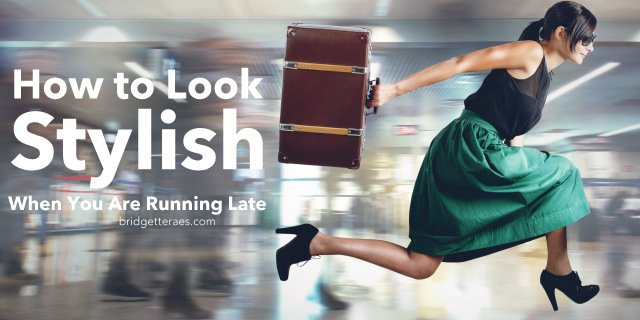 How to Look Stylish When You Are Running Late