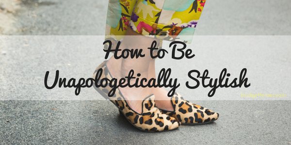 How to be Unapologetically Stylish
