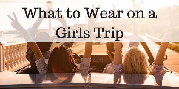 What to Wear on a Girls Trip