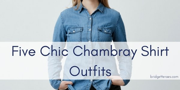 Five Chic Chambray Shirt Outfits