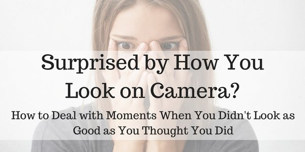 Surprised by How You Look on Camera?  How to Deal with Moments When You Didn't Look as Good as You Thought You Did