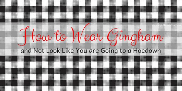How to Wear Gingham and Not Look Like You are Going to a Hoedown