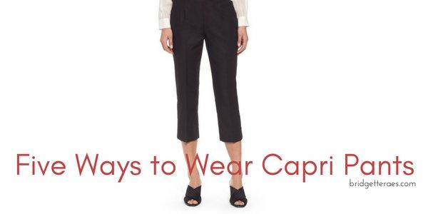 Five Ways to Wear Capri Pants