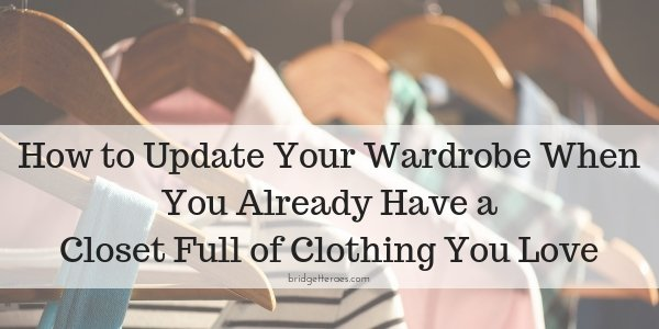 How to Update Your Wardrobe When You Already Have a Closet Full of Clothing You Love