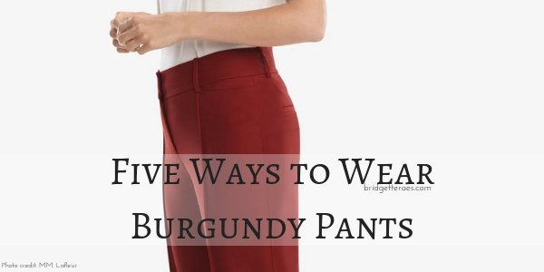 Five Ways to Wear Burgundy Pants