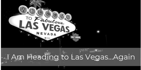 Be Back Next Week: I Am Going to Las Vegas…Again