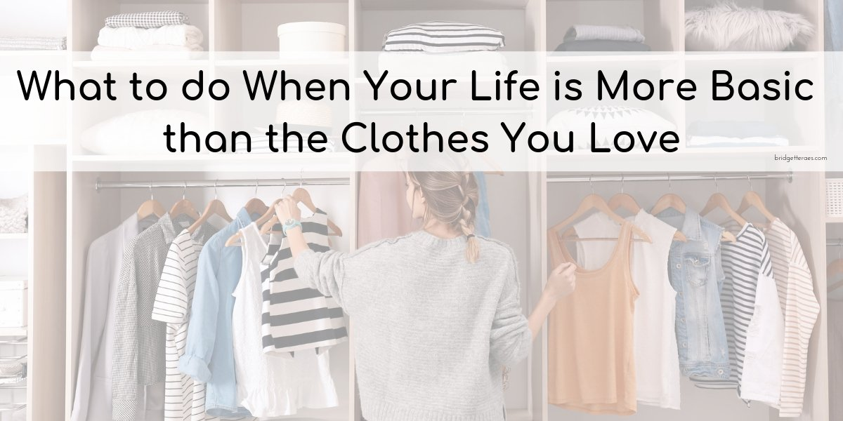 What to do When Your Life is More Basic than the Clothes You Love