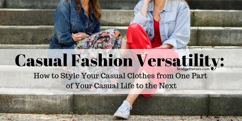 Casual Fashion Versatility: How to Style Your Casual Clothes from One Part of Your Casual Life to the Next