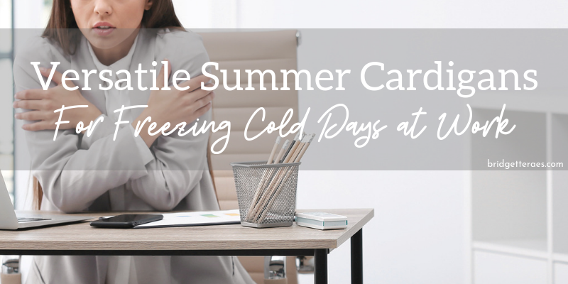 Versatile Summer Cardigans for Freezing Cold Days at Work