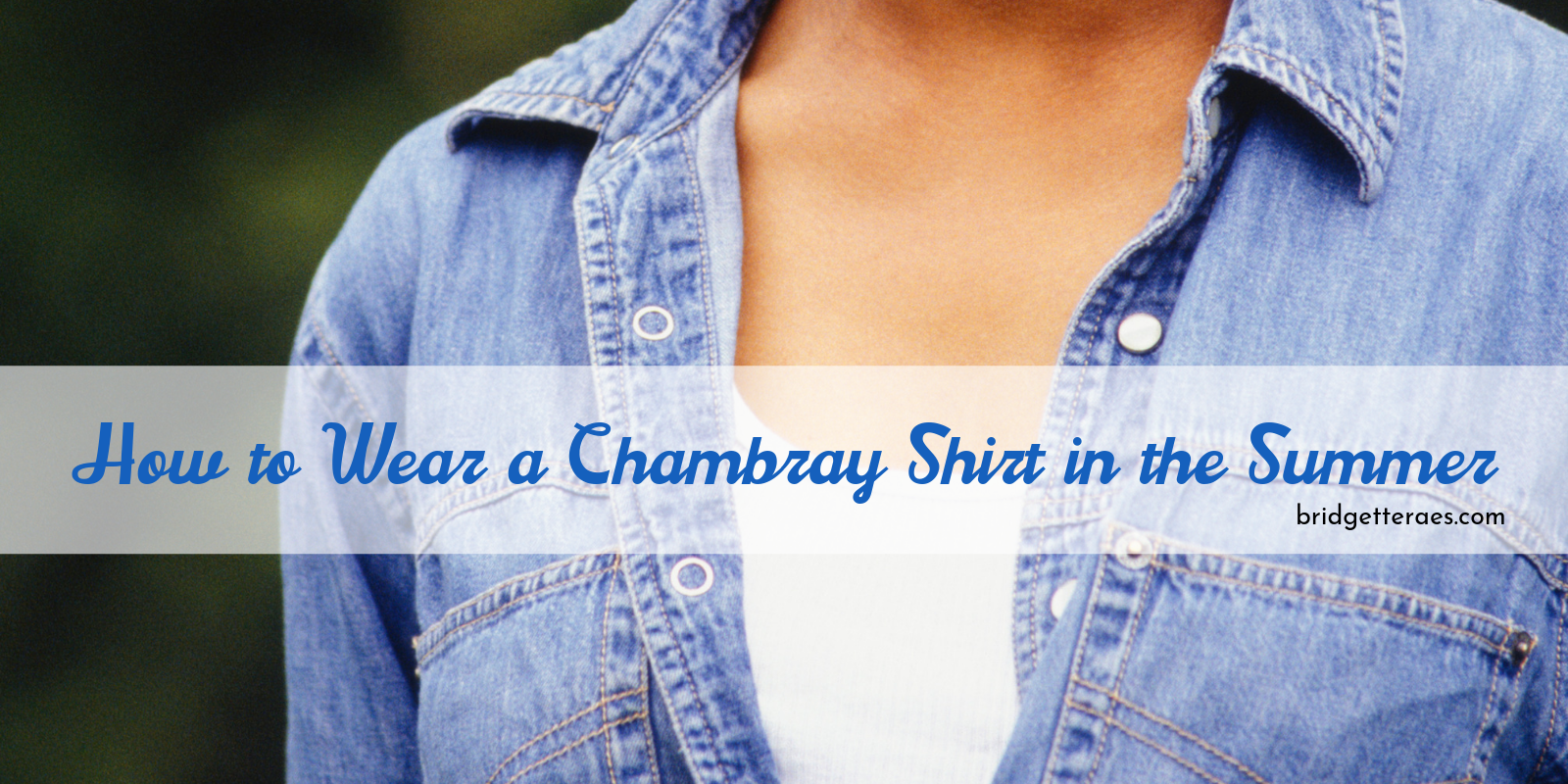 How to Wear a Chambray Shirt in the Summer