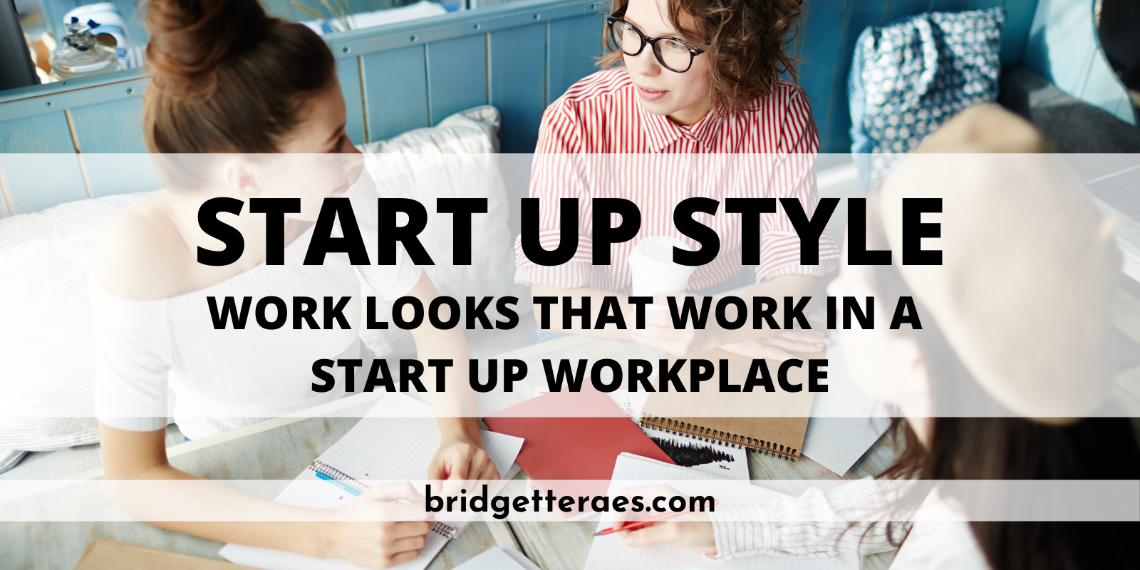 Start Up Style: Work Looks that Work in a Start Up Workplace