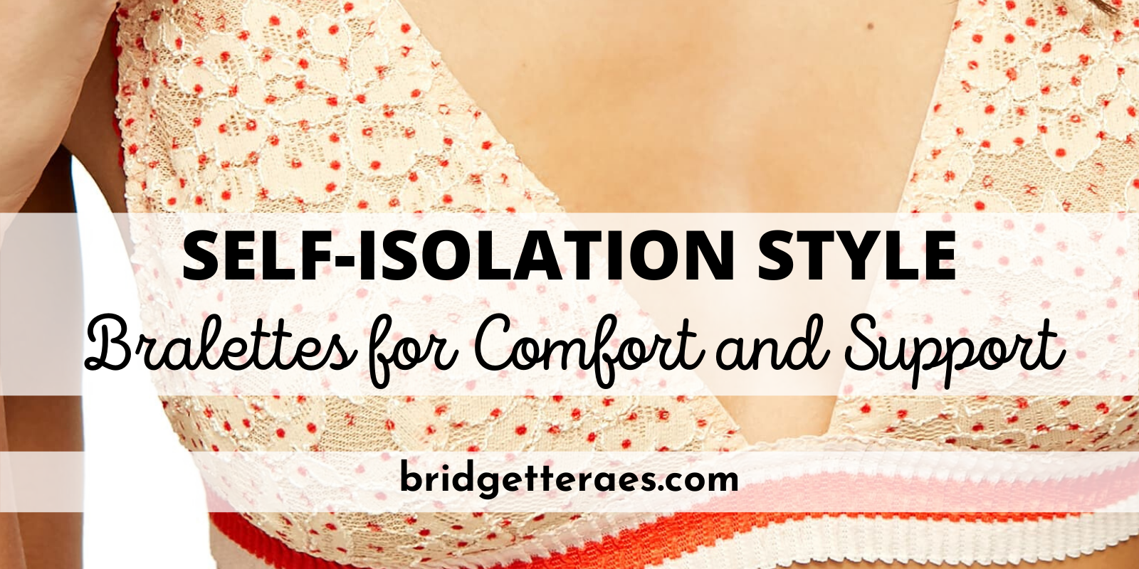 Self-Isolation Style: Bralettes for Comfort and Support