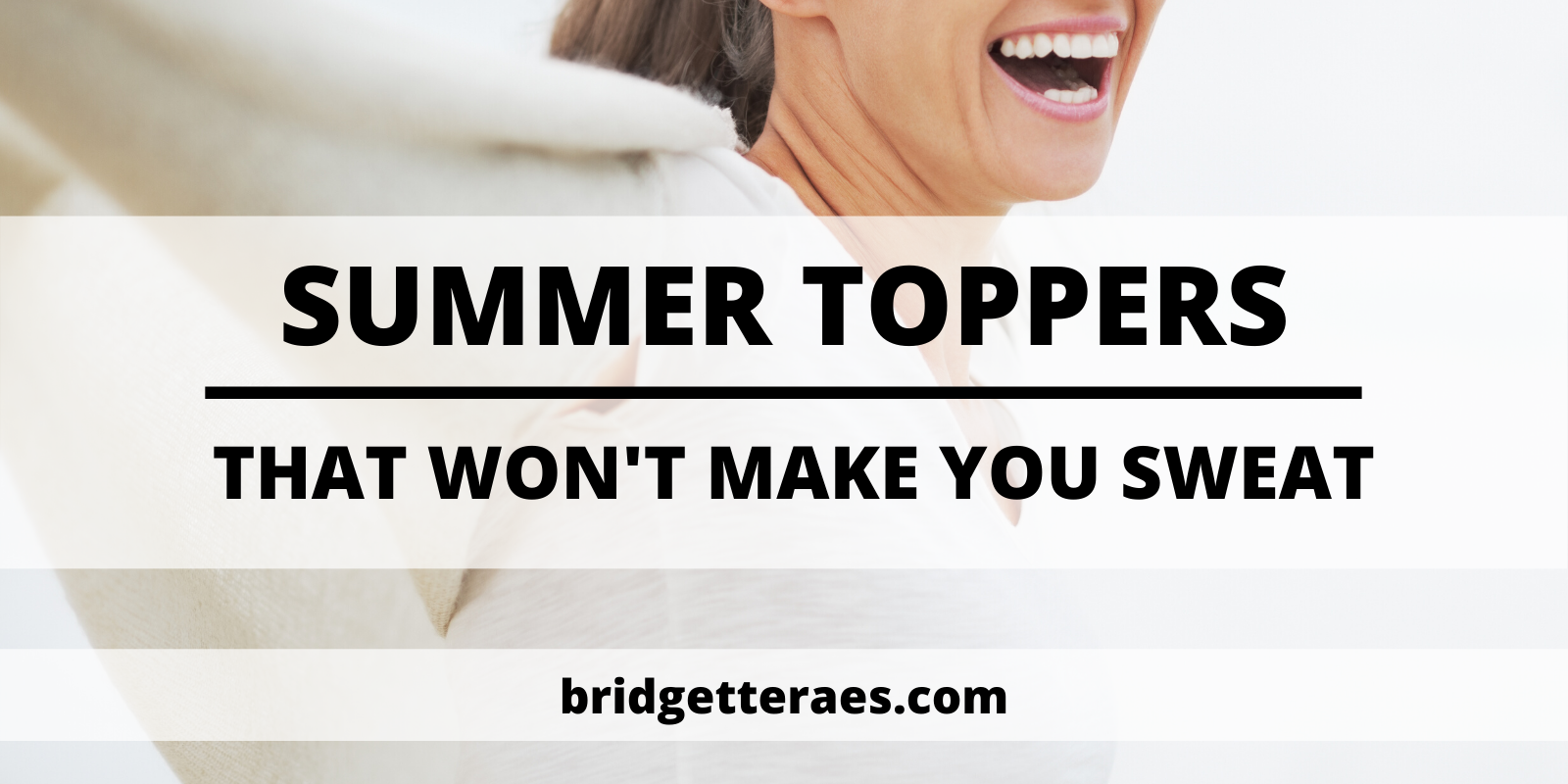 Summer Toppers that won't Make You Sweat