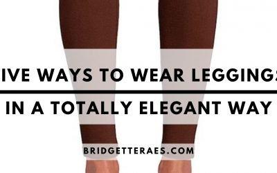 Five Ways to Wear Leggings…in a totally elegant way