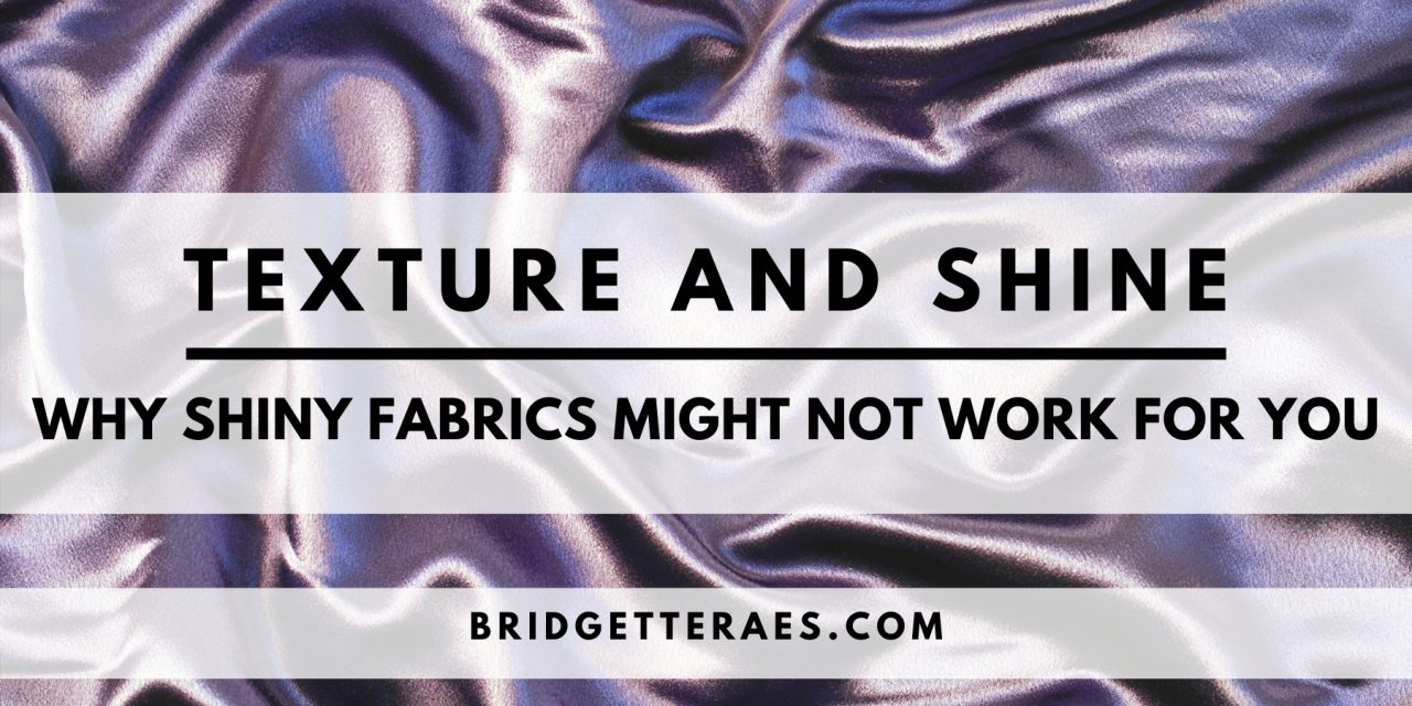 Texture and Shine: Why Shiny Fabrics Might Not Work for You