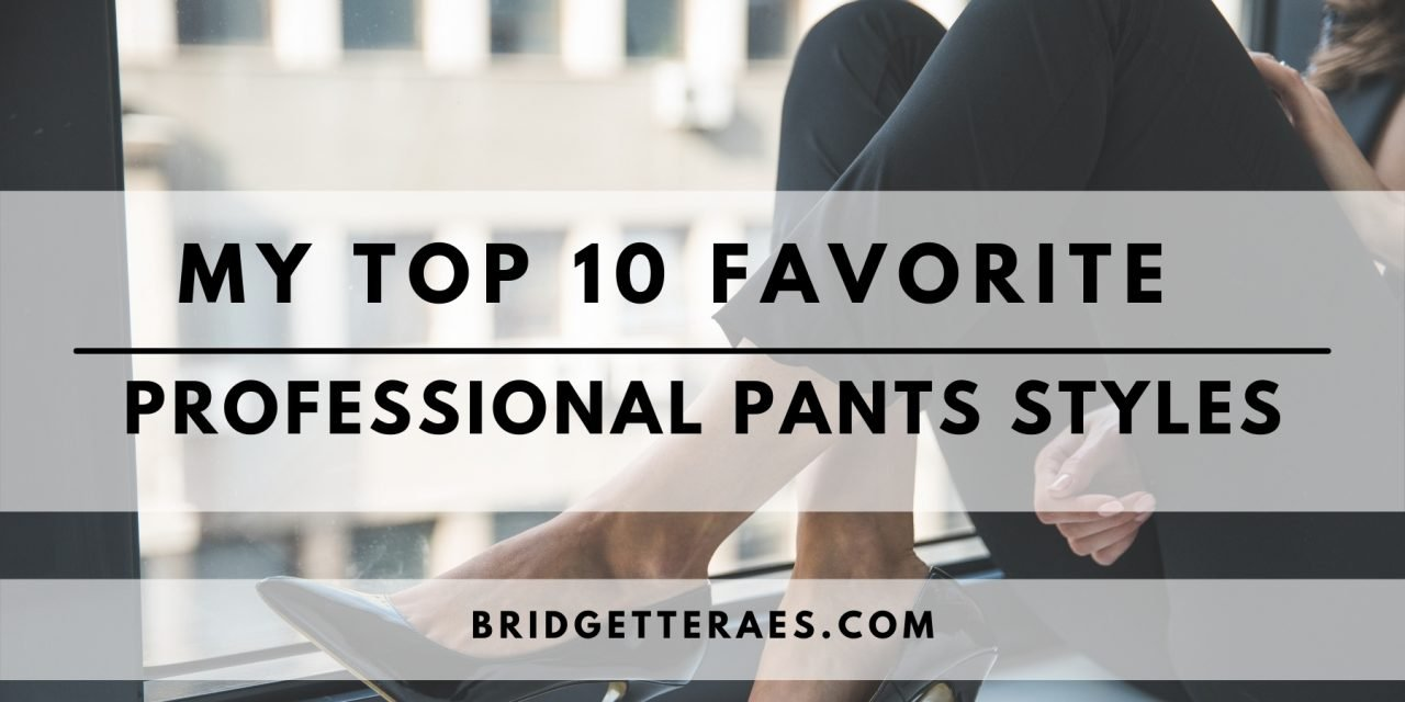 My Top 10 Favorite Professional Pants Styles